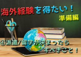 海外経験を得たい!④派遣先留学先が決まったらすべきこと。準備編